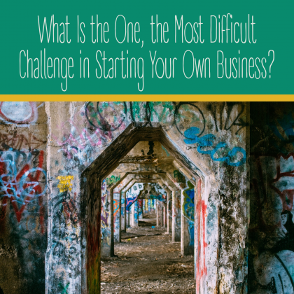 What Is the One, the Most Difficult Challenge in Starting Your Own Business?